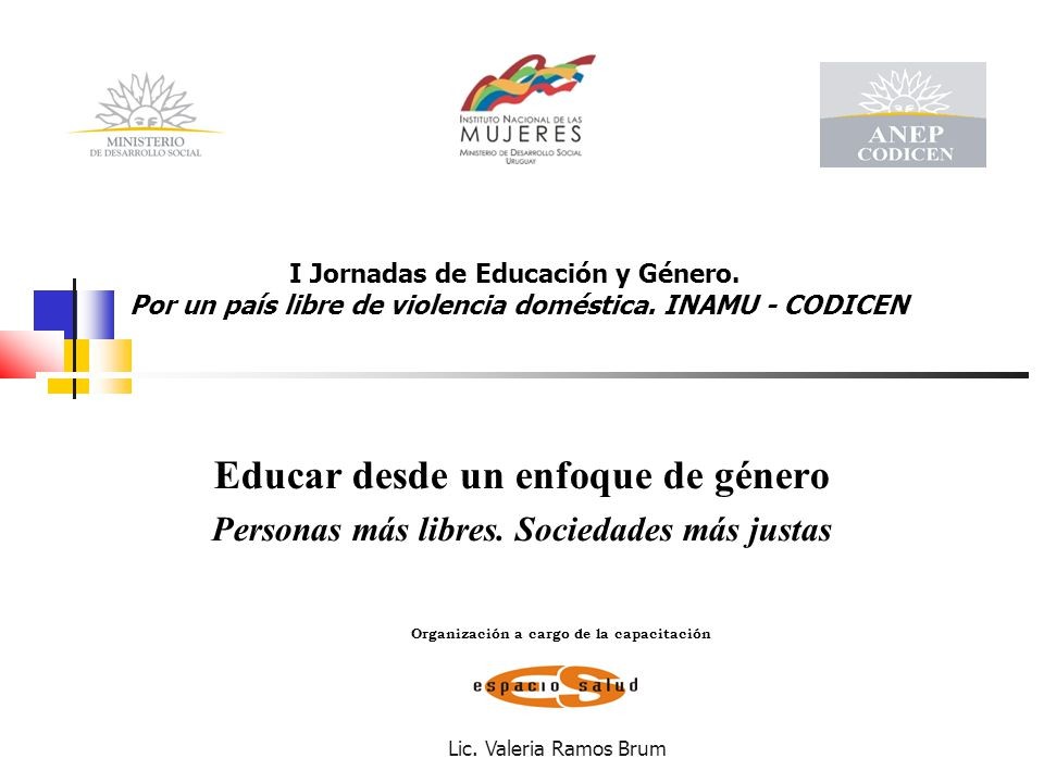 Lic. Valeria Ramos Brum Educar desde un enfoque de género Personas más libres. Sociedades más justas I Jornadas de Educación y Género. Por un país lib