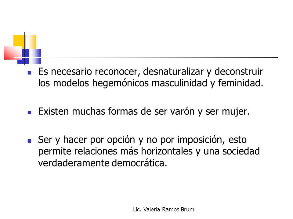 Lic. Valeria Ramos Brum Es necesario reconocer, desnaturalizar y deconstruir los modelos hegemónicos masculinidad y feminidad. Existen muchas formas d