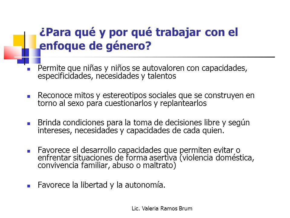Lic. Valeria Ramos Brum ¿Para qué y por qué trabajar con el enfoque de género? Permite que niñas y niños se autovaloren con capacidades, especificidad