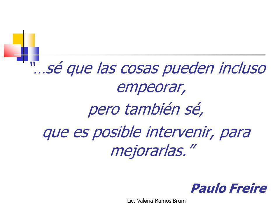 Lic. Valeria Ramos Brum …sé que las cosas pueden incluso empeorar, pero también sé, que es posible intervenir, para mejorarlas. Paulo Freire