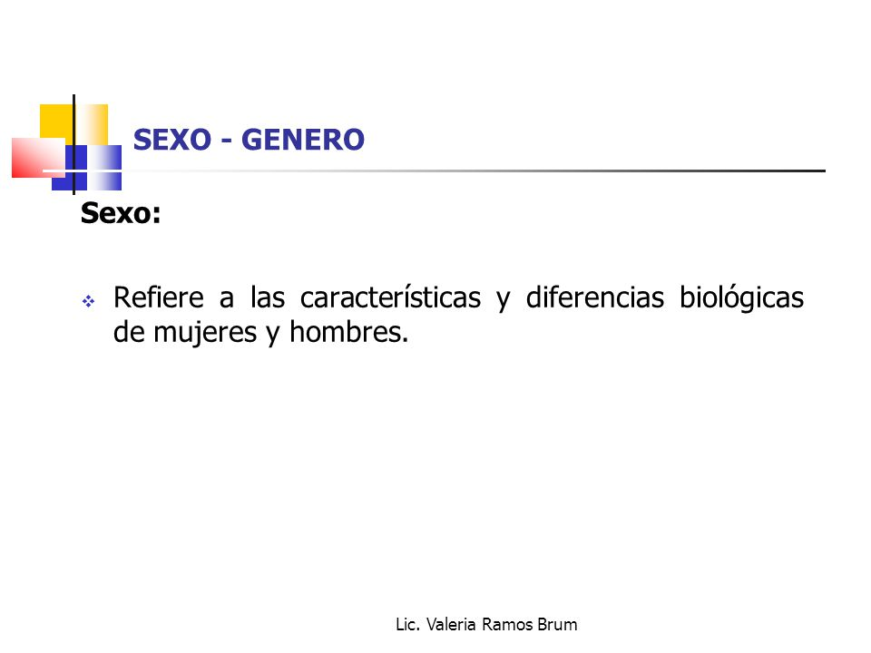 Lic. Valeria Ramos Brum SEXO - GENERO Sexo: Refiere a las características y diferencias biológicas de mujeres y hombres.