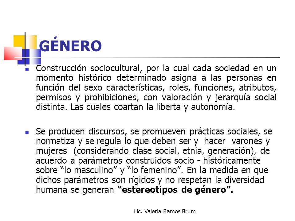 Lic. Valeria Ramos Brum GÉNERO Construcción sociocultural, por la cual cada sociedad en un momento histórico determinado asigna a las personas en func