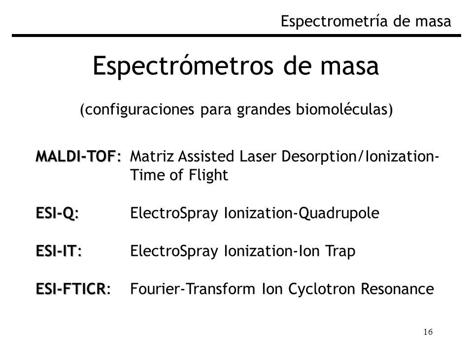 16 Espectrómetros de masa (configuraciones para grandes biomoléculas) Espectrometría de masa MALDI-TOF: MALDI-TOF: Matriz Assisted Laser Desorption/Ionization- Time of Flight ESI-Q: ESI-Q: ElectroSpray Ionization-Quadrupole ESI-IT: ESI-IT: ElectroSpray Ionization-Ion Trap ESI-FTICR ESI-FTICR: Fourier-Transform Ion Cyclotron Resonance