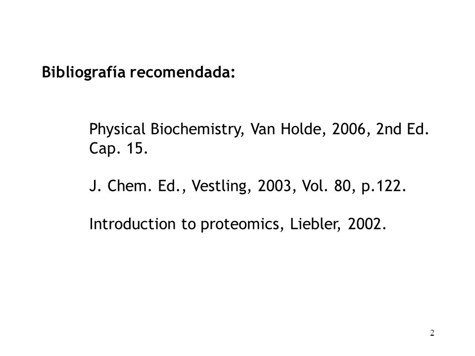 2 Bibliografía recomendada: Physical Biochemistry, Van Holde, 2006, 2nd Ed. Cap. 15. J. Chem. Ed., Vestling, 2003, Vol. 80, p.122. Introduction to pro