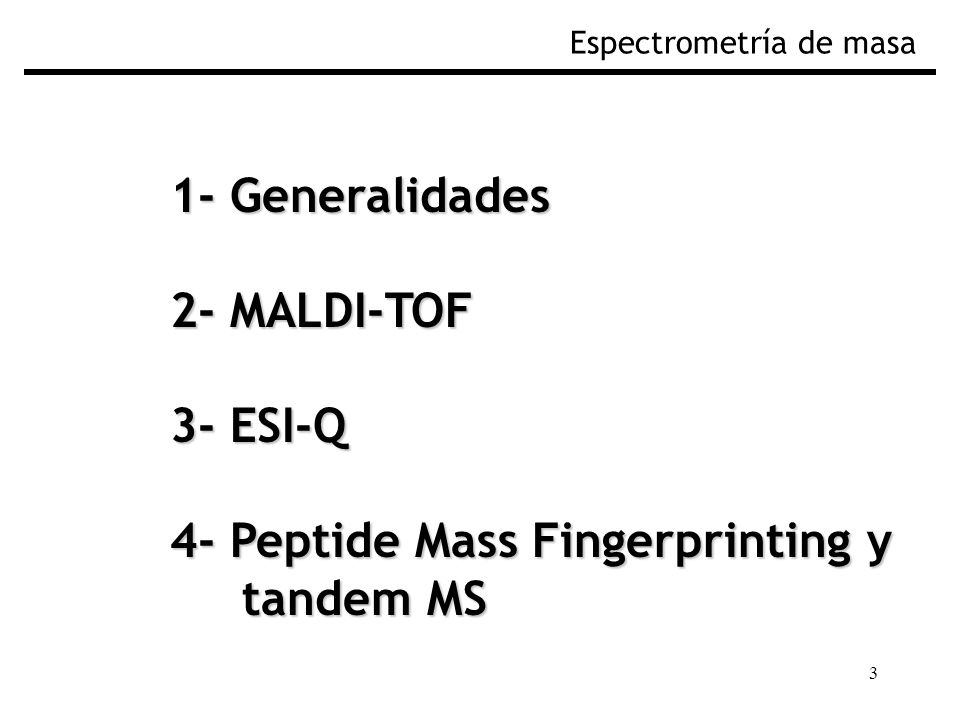 3 1- Generalidades 2- MALDI-TOF 3- ESI-Q 4- Peptide Mass Fingerprinting y tandem MS tandem MS Espectrometría de masa