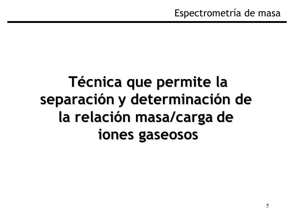 5 Técnica que permite la separación y determinación de la relación masa/carga de iones gaseosos Espectrometría de masa