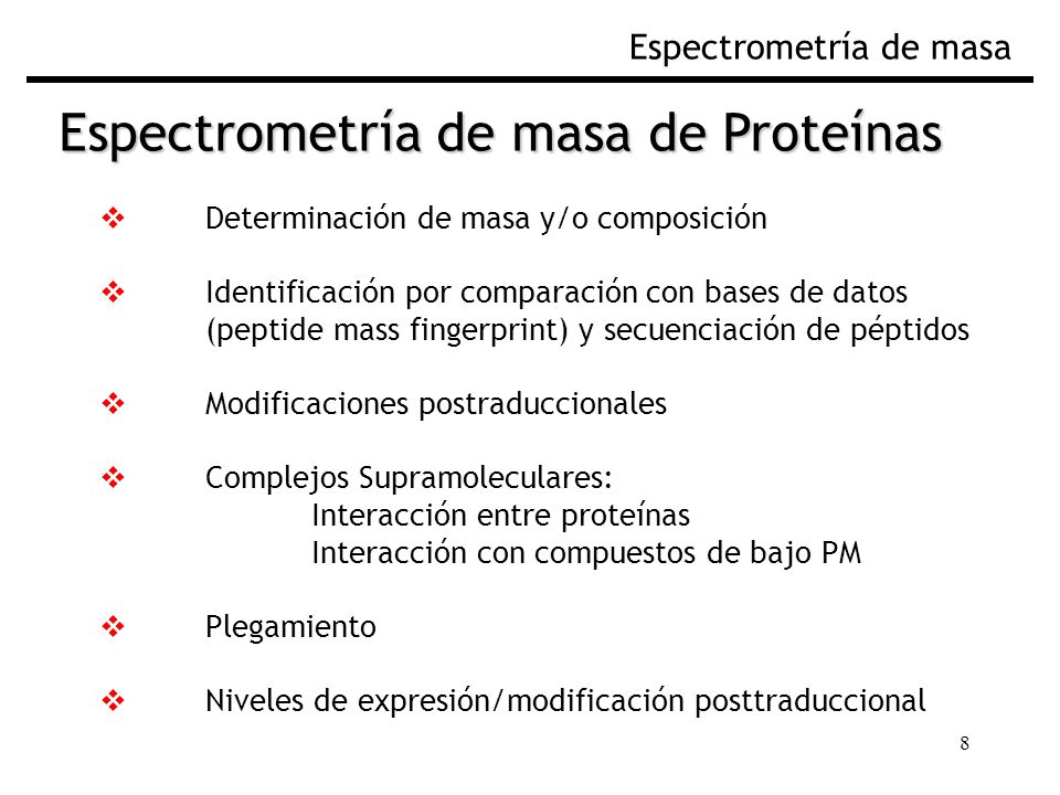 8 Espectrometría de masa Determinación de masa y/o composición Identificación por comparación con bases de datos (peptide mass fingerprint) y secuenciación de péptidos Modificaciones postraduccionales Complejos Supramoleculares: Interacción entre proteínas Interacción con compuestos de bajo PM Plegamiento Niveles de expresión/modificación posttraduccional Espectrometría de masa de Proteínas