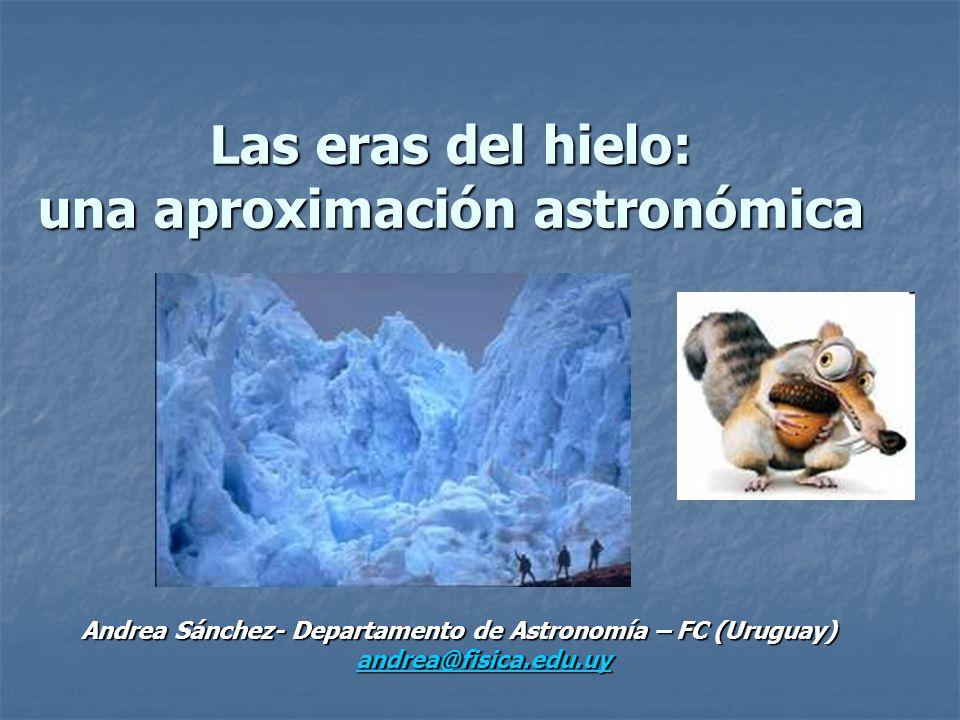 Las eras del hielo: una aproximación astronómica Andrea Sánchez- Departamento de Astronomía – FC (Uruguay) andrea@fisica.edu.uy