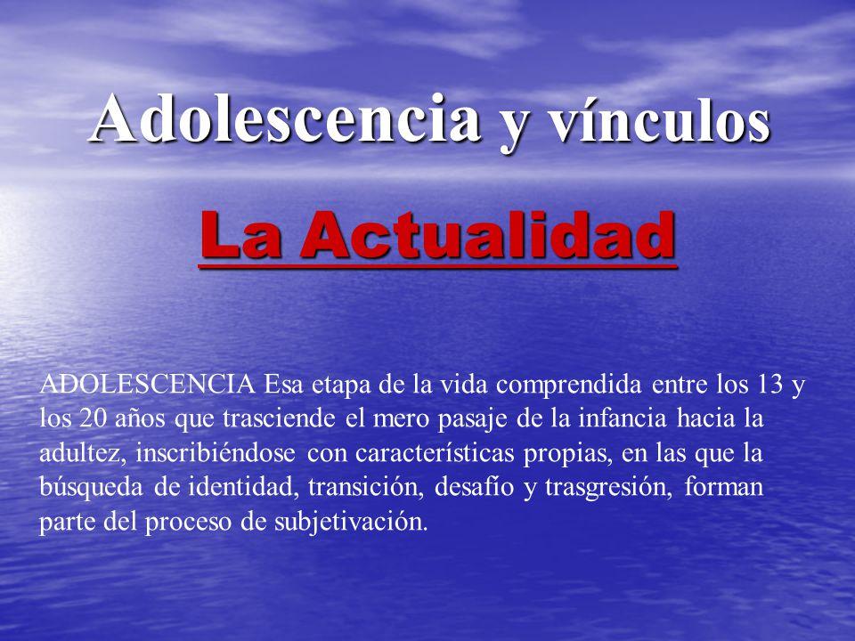 Adolescencia y vínculos Adolescencia y vínculos La Actualidad ADOLESCENCIA Esa etapa de la vida comprendida entre los 13 y los 20 años que trasciende