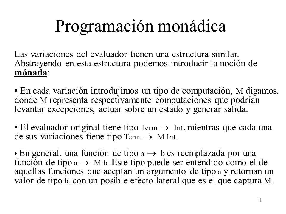 12 Contando ejecuciones Una operación específica de la monad St es : tick :: St () tick = MkSt f where f = \s ((), s + 1) Para agregar conteo de ejecuciones tomamos el evaluador monádico y sólo agregamos una llamada a tick en el lugar adecuado.