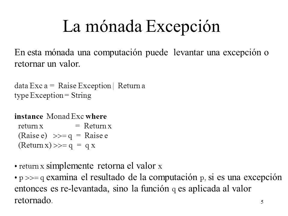 6 Operaciones de Excepción (no abstractas) raise :: Exception Exc a raise = Raise (escape) :: Exc a Exc a Exc a (Raise _ ) escape n = n (Return x) escape n = Return x elim :: Exc a (a b) (Exception b b elim (Raise e) f g = g e elim (Return x) f g = f x (abstracta) updateError :: Exc a Exception Exc a updateError m str = elim m return (raise.