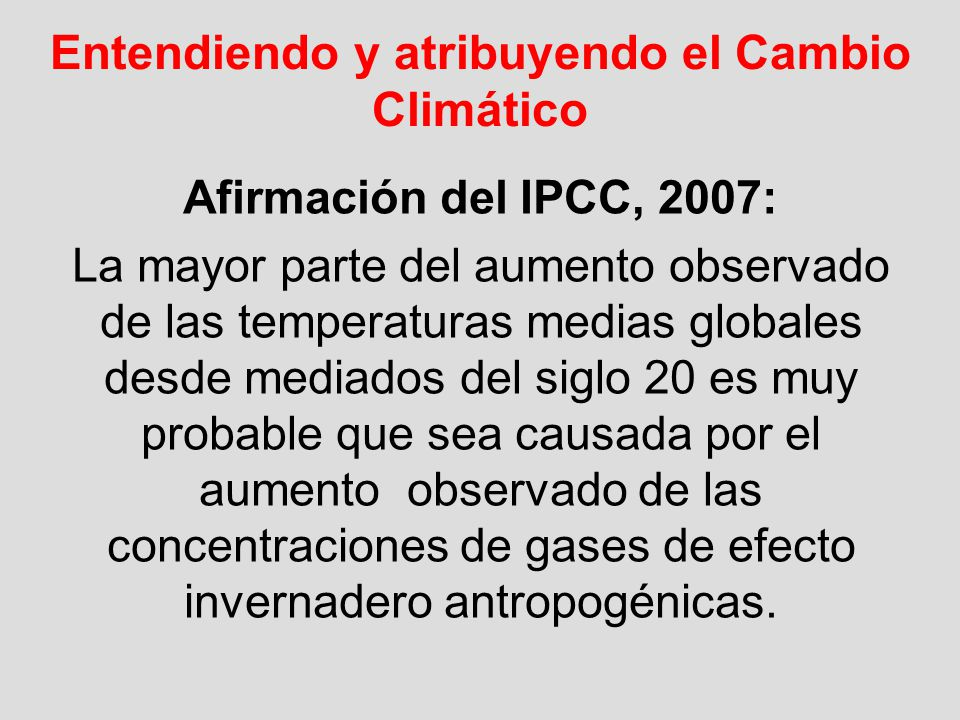 Entendiendo y atribuyendo el Cambio Climático Afirmación del IPCC, 2007: La mayor parte del aumento observado de las temperaturas medias globales desd
