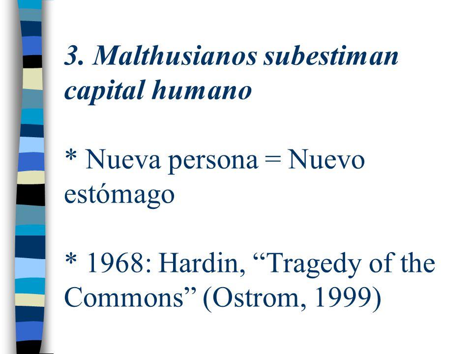 3. Malthusianos subestiman capital humano * Nueva persona = Nuevo estómago * 1968: Hardin, Tragedy of the Commons (Ostrom, 1999)
