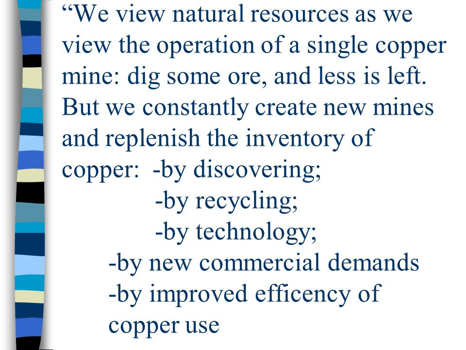 We view natural resources as we view the operation of a single copper mine: dig some ore, and less is left.