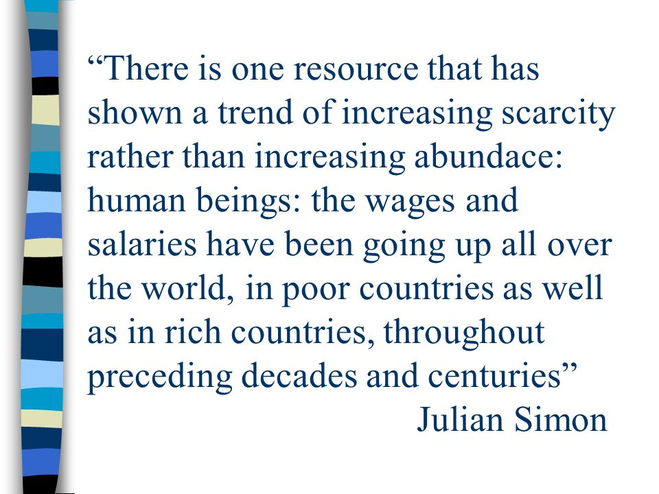 There is one resource that has shown a trend of increasing scarcity rather than increasing abundace: human beings: the wages and salaries have been going up all over the world, in poor countries as well as in rich countries, throughout preceding decades and centuries Julian Simon