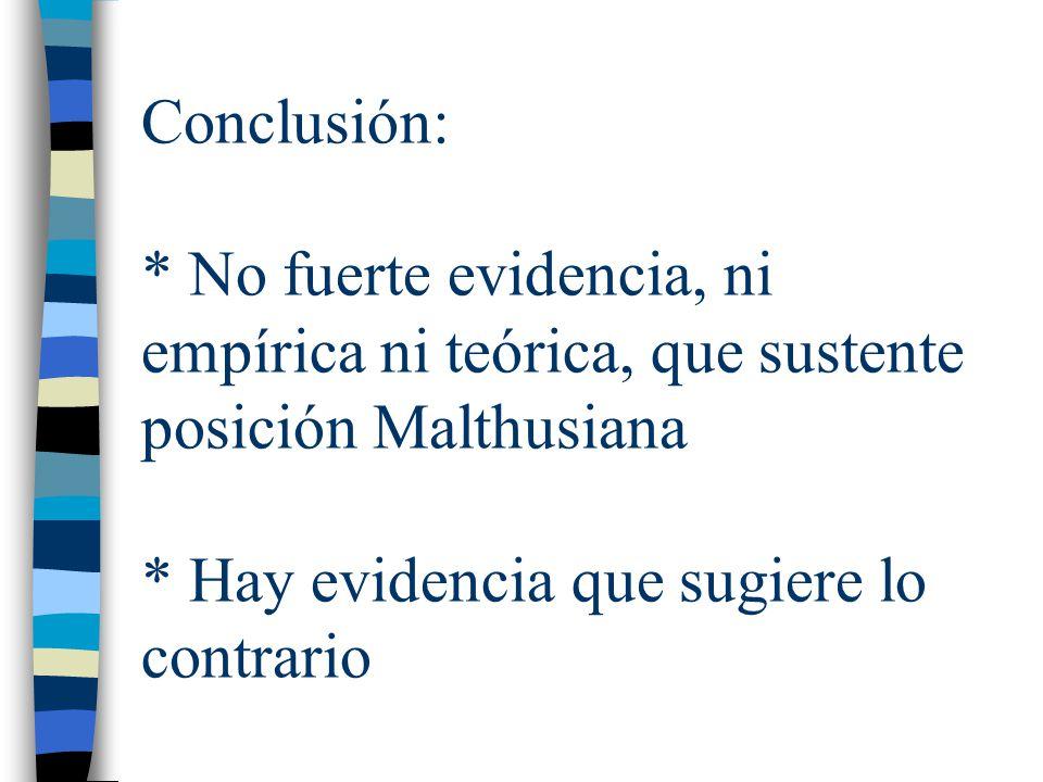 Conclusión: * No fuerte evidencia, ni empírica ni teórica, que sustente posición Malthusiana * Hay evidencia que sugiere lo contrario