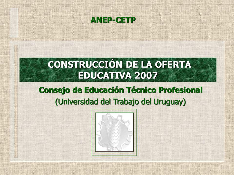 CONSTRUCCIÓN DE LA OFERTA EDUCATIVA 2007 CONSTRUCCIÓN DE LA OFERTA EDUCATIVA 2007 Consejo de Educación Técnico Profesional (Universidad del Trabajo del Uruguay) ANEP-CETP