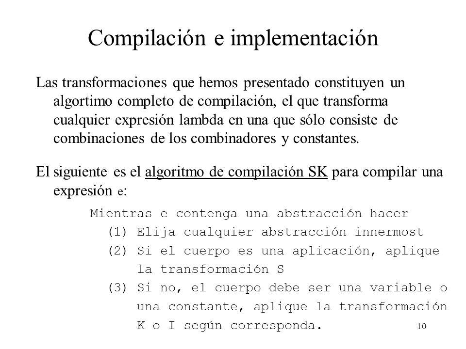9 Reglas de traducción y transformación (2) Podemos usar las reglas de reducción para evaluar el programa resultado de aplicar las transformaciones: h x = S (S (K Or) I) (K True) x S -> S (K Or) I x (K True x) S -> K Or x (I x) (K True x) K -> Or (I x) (K True x) I -> Or x (K True x) K -> Or x True