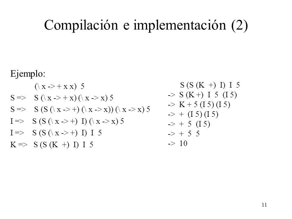 10 Compilación e implementación Las transformaciones que hemos presentado constituyen un algortimo completo de compilación, el que transforma cualquier expresión lambda en una que sólo consiste de combinaciones de los combinadores y constantes.