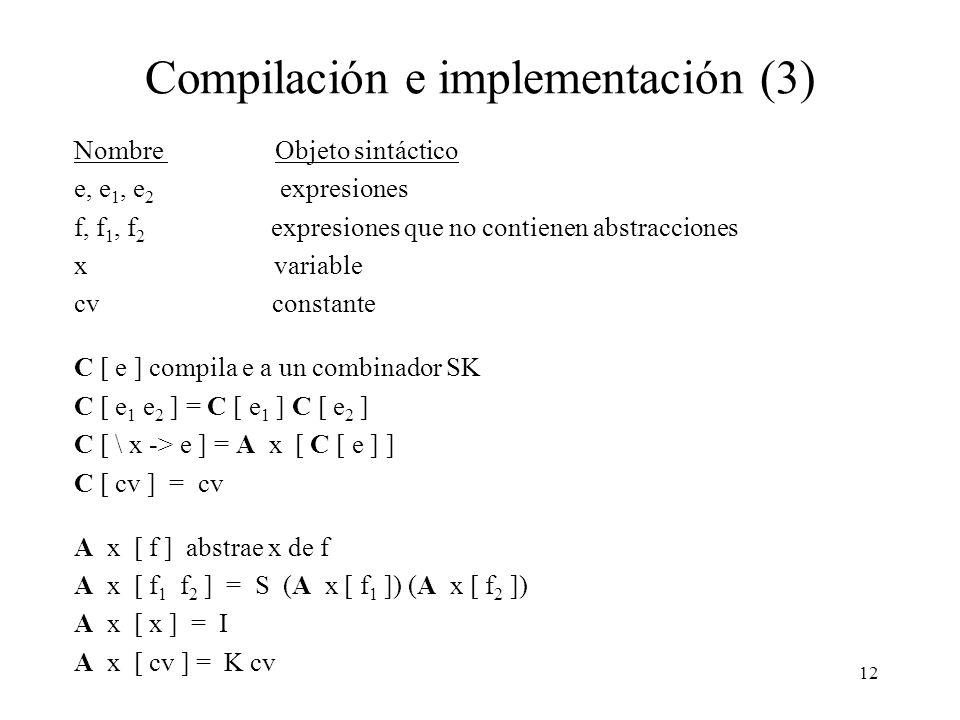 11 Compilación e implementación (2) Ejemplo: (\ x -> + x x) 5 S => S (\ x -> + x) (\ x -> x) 5 S => S (S (\ x -> +) (\ x -> x)) (\ x -> x) 5 I => S (S (\ x -> +) I) (\ x -> x) 5 I => S (S (\ x -> +) I) I 5 K => S (S (K +) I) I 5 S (S (K +) I) I 5 -> S (K +) I 5 (I 5) -> K + 5 (I 5) (I 5) -> + (I 5) (I 5) -> + 5 (I 5) -> + 5 5 -> 10