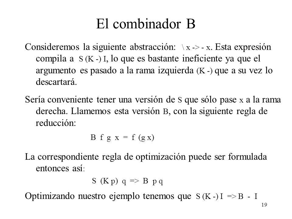 18 Optimización K Consideremos la expresión \ x -> + 1, cuando es compilada obtenemos la expresión S (K +) (K 1), lo que es poco razonable ya que x no ocurre en el cuerpo de la abstracción.