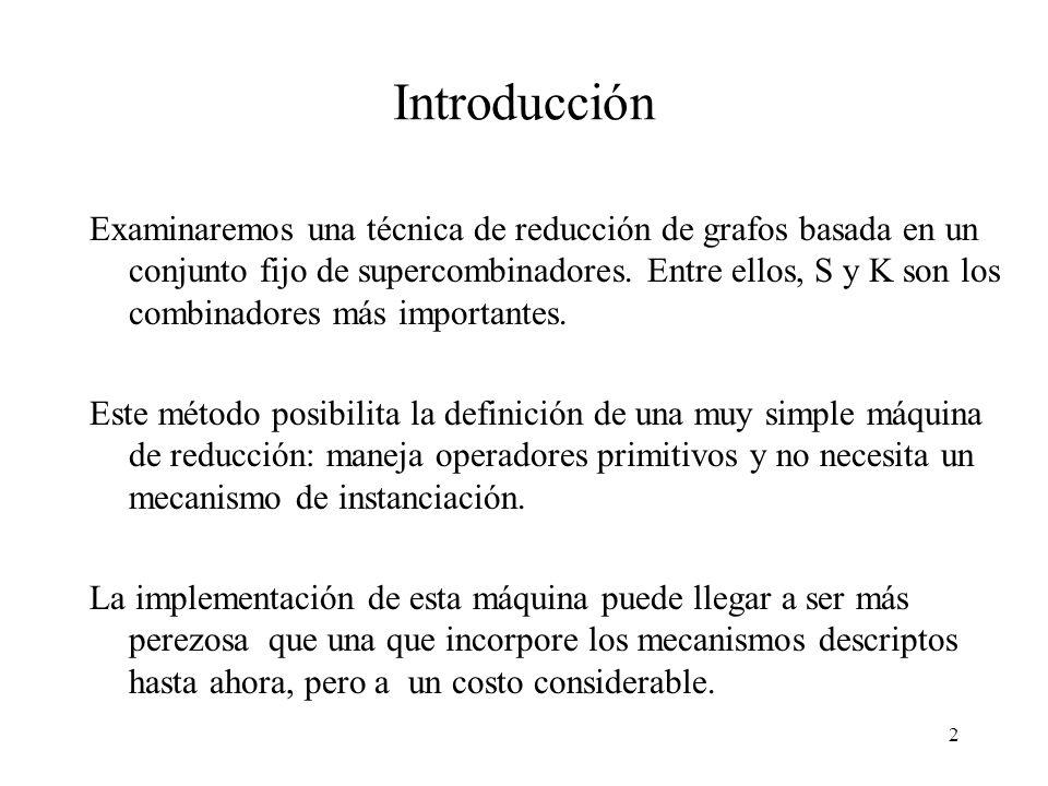 12 Compilación e implementación (3) Nombre Objeto sintáctico e, e 1, e 2 expresiones f, f 1, f 2 expresiones que no contienen abstracciones x variable cv constante C [ e ] compila e a un combinador SK C [ e 1 e 2 ] = C [ e 1 ] C [ e 2 ] C [ \ x -> e ] = A x [ C [ e ] ] C [ cv ] = cv A x [ f ] abstrae x de f A x [ f 1 f 2 ] = S (A x [ f 1 ]) (A x [ f 2 ]) A x [ x ] = I A x [ cv ] = K cv