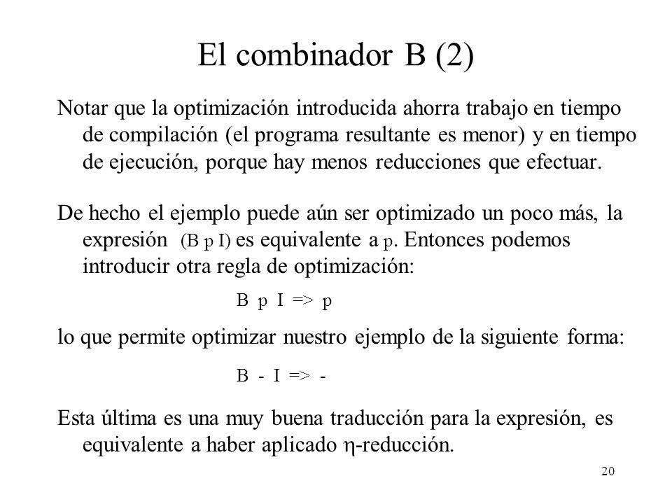 19 El combinador B Consideremos la siguiente abstracción: \ x -> - x. Esta expresión compila a S (K -) I, lo que es bastante ineficiente ya que el arg