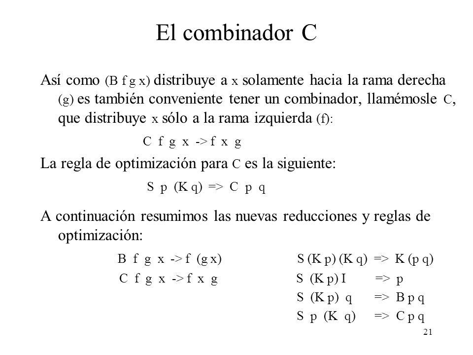 20 El combinador B (2) Notar que la optimización introducida ahorra trabajo en tiempo de compilación (el programa resultante es menor) y en tiempo de ejecución, porque hay menos reducciones que efectuar.