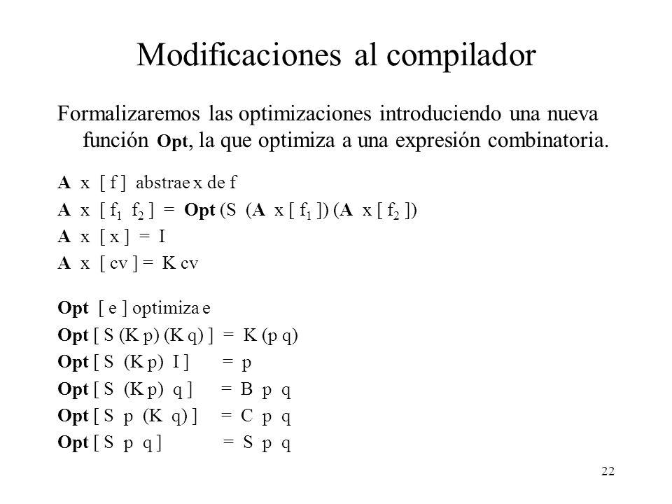 21 El combinador C Así como (B f g x) distribuye a x solamente hacia la rama derecha (g) es también conveniente tener un combinador, llamémosle C, que distribuye x sólo a la rama izquierda (f): C f g x -> f x g La regla de optimización para C es la siguiente: S p (K q) => C p q A continuación resumimos las nuevas reducciones y reglas de optimización: B f g x -> f (g x) S (K p) (K q) => K (p q) C f g x -> f x g S (K p) I => p S (K p) q => B p q S p (K q) => C p q