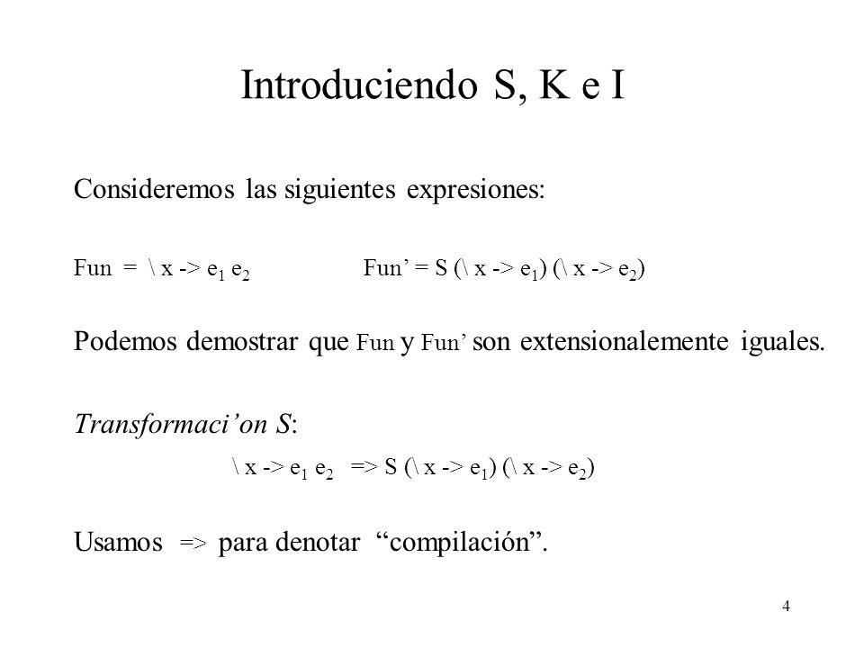 4 Introduciendo S, K e I Consideremos las siguientes expresiones: Fun = \ x -> e 1 e 2 Fun = S (\ x -> e 1 ) (\ x -> e 2 ) Podemos demostrar que Fun y Fun son extensionalemente iguales.
