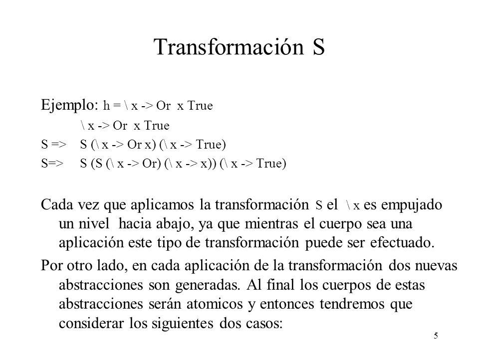 5 Transformación S Ejemplo: h = \ x -> Or x True \ x -> Or x True S => S (\ x -> Or x) (\ x -> True) S=> S (S (\ x -> Or) (\ x -> x)) (\ x -> True) Cada vez que aplicamos la transformación S el \ x es empujado un nivel hacia abajo, ya que mientras el cuerpo sea una aplicación este tipo de transformación puede ser efectuado.
