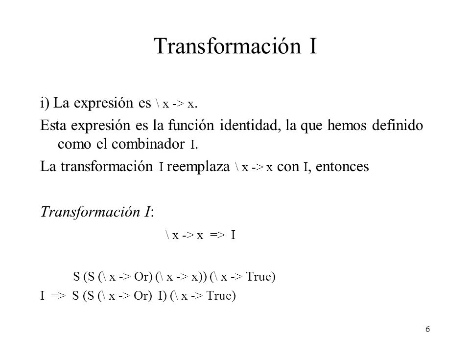 5 Transformación S Ejemplo: h = \ x -> Or x True \ x -> Or x True S => S (\ x -> Or x) (\ x -> True) S=> S (S (\ x -> Or) (\ x -> x)) (\ x -> True) Ca