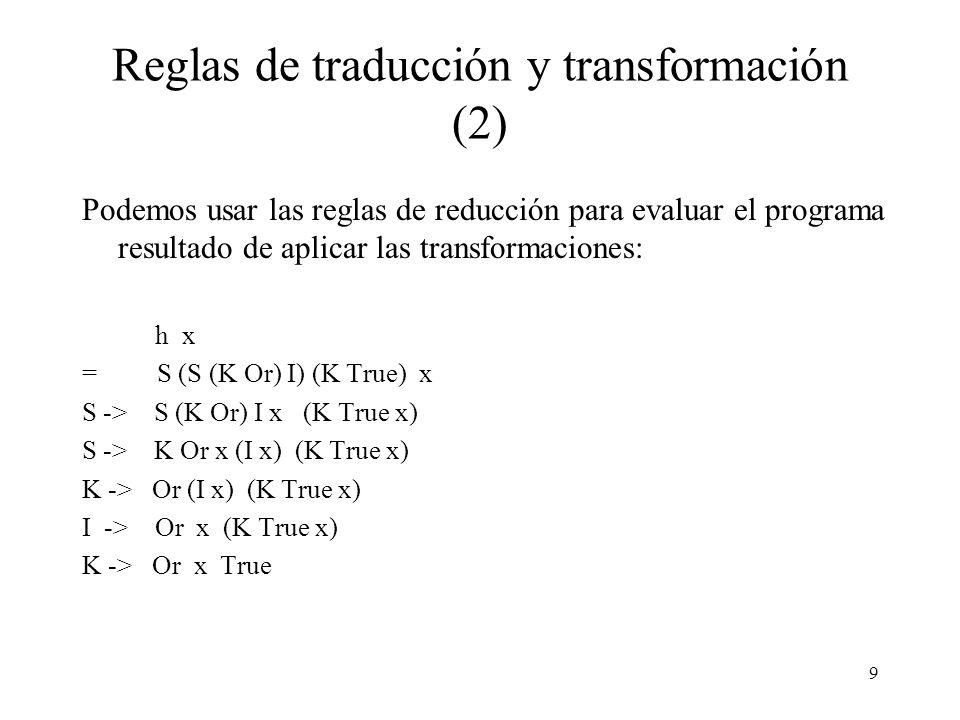 8 Reglas de traducción y transformación Para resumir, hemos presentado reglas de transformación y reducción para los combinadores S, K e I, las que desplegamos en conjunto a continuación: reducción S S f g x -> f x (g x) reducción K K x y -> x reducción I I x -> x transformación S \ x -> e 1 e 2 => S (\ x -> e 1 ) (\ x -> e 2 ) transformación K \ x -> c => K c (c x) transformación I \ x -> x => I