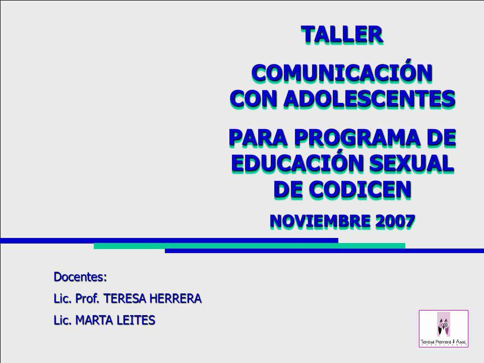 TALLER COMUNICACIÓN CON ADOLESCENTES PARA PROGRAMA DE EDUCACIÓN SEXUAL DE CODICEN NOVIEMBRE 2007 TALLER COMUNICACIÓN CON ADOLESCENTES PARA PROGRAMA DE EDUCACIÓN SEXUAL DE CODICEN NOVIEMBRE 2007 Docentes: Lic.