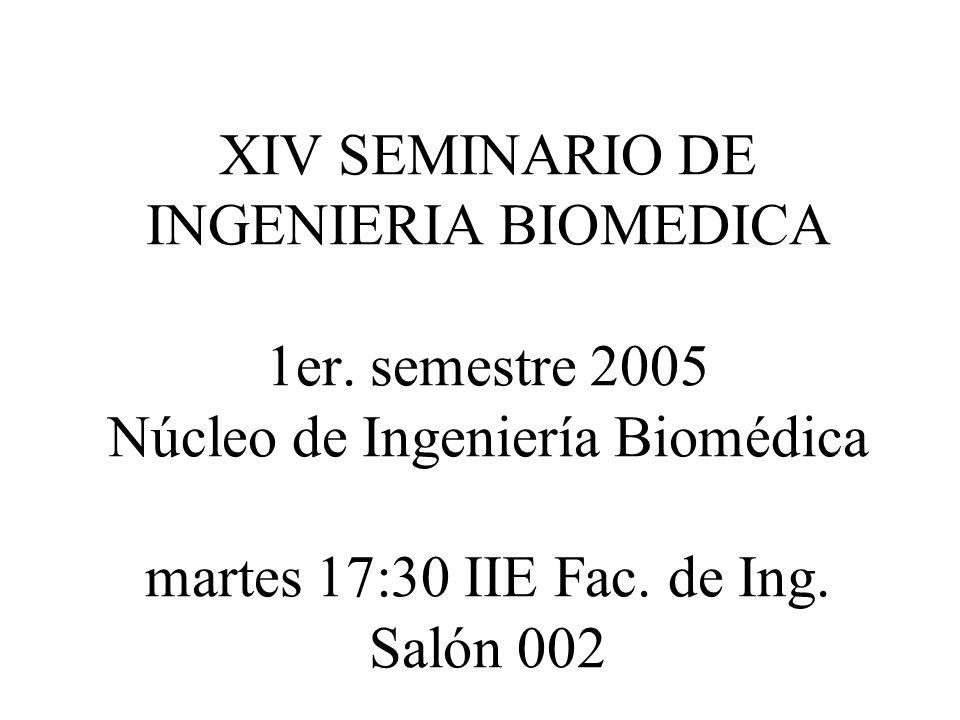 XIV SEMINARIO DE INGENIERIA BIOMEDICA 1er. semestre 2005 Núcleo de Ingeniería Biomédica martes 17:30 IIE Fac. de Ing. Salón 002