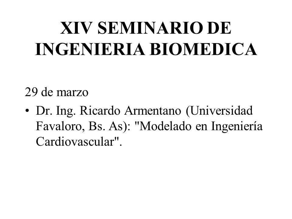 XIV SEMINARIO DE INGENIERIA BIOMEDICA 29 de marzo Dr. Ing. Ricardo Armentano (Universidad Favaloro, Bs. As):