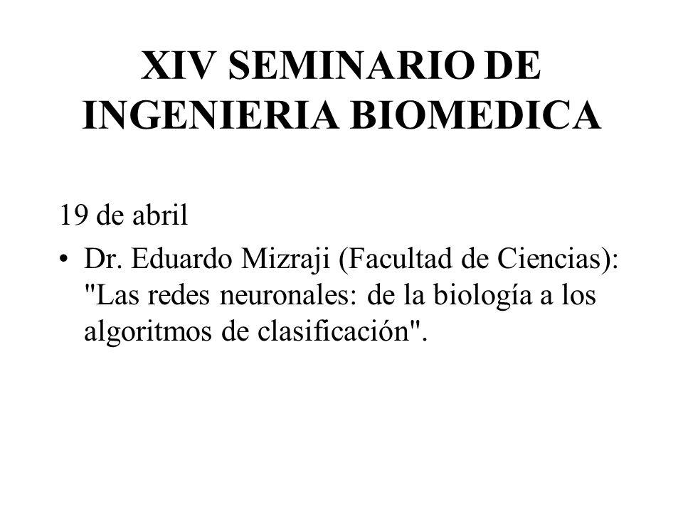 XIV SEMINARIO DE INGENIERIA BIOMEDICA 19 de abril Dr. Eduardo Mizraji (Facultad de Ciencias):