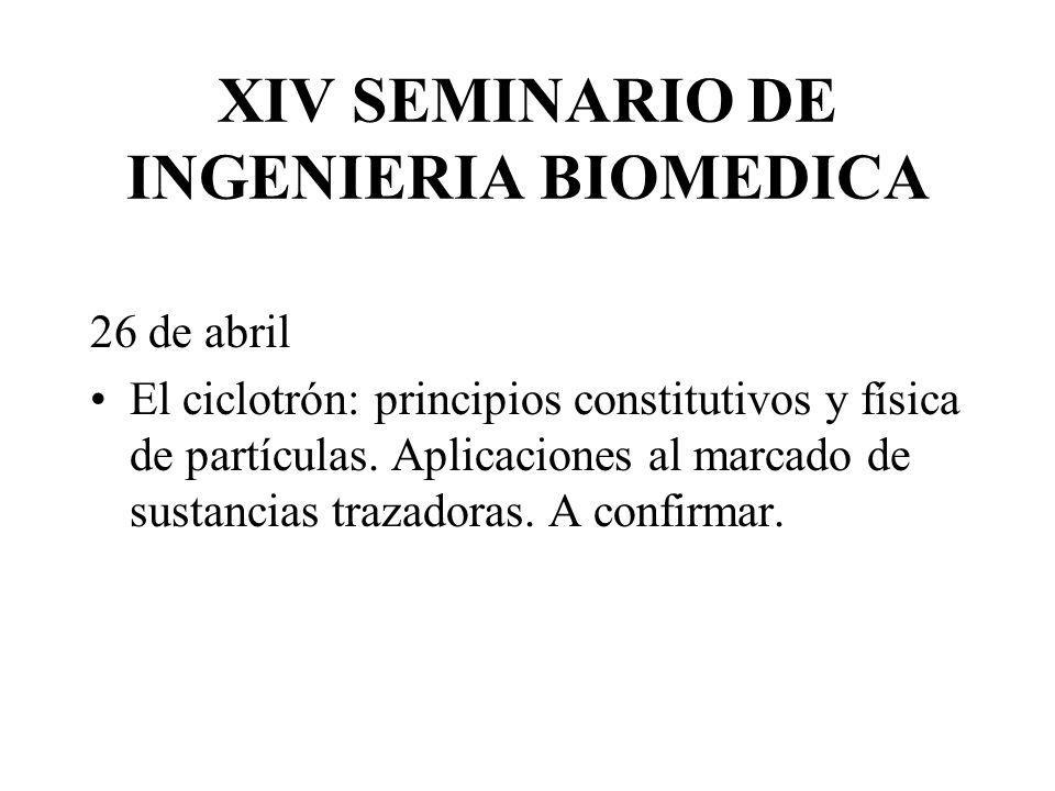 XIV SEMINARIO DE INGENIERIA BIOMEDICA 26 de abril El ciclotrón: principios constitutivos y física de partículas. Aplicaciones al marcado de sustancias