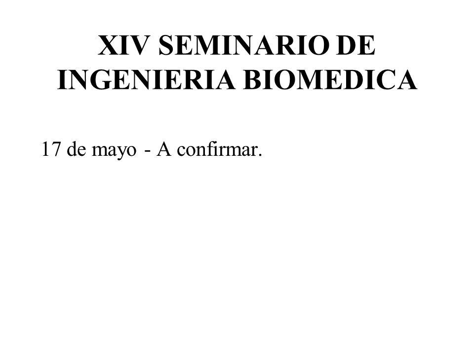 XIV SEMINARIO DE INGENIERIA BIOMEDICA 17 de mayo - A confirmar.