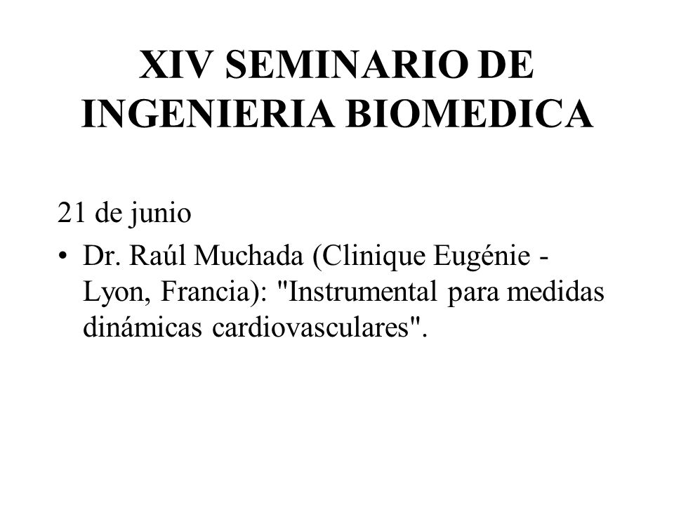 XIV SEMINARIO DE INGENIERIA BIOMEDICA 21 de junio Dr. Raúl Muchada (Clinique Eugénie - Lyon, Francia):