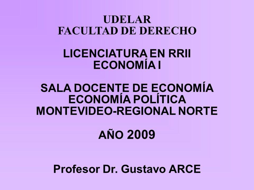 UDELAR FACULTAD DE DERECHO LICENCIATURA EN RRII ECONOMÍA I SALA DOCENTE DE ECONOMÍA ECONOMÍA POLÍTICA MONTEVIDEO-REGIONAL NORTE AÑO 2009 Profesor Dr.