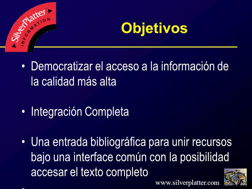 www.silverplatter.com Objetivos Democratizar el acceso a la información de la calidad más alta Integración Completa Una entrada bibliográfica para unir recursos bajo una interface común con la posibilidad accesar el texto completo.