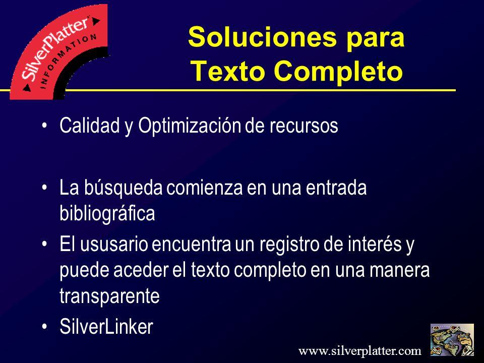www.silverplatter.com Soluciones para Texto Completo Calidad y Optimización de recursos La búsqueda comienza en una entrada bibliográfica El ususario encuentra un registro de interés y puede aceder el texto completo en una manera transparente SilverLinker
