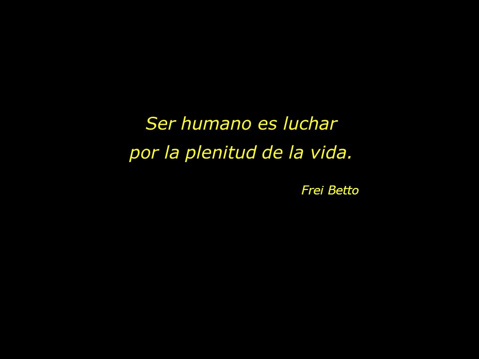 Ser humano es luchar por la plenitud de la vida. Frei Betto