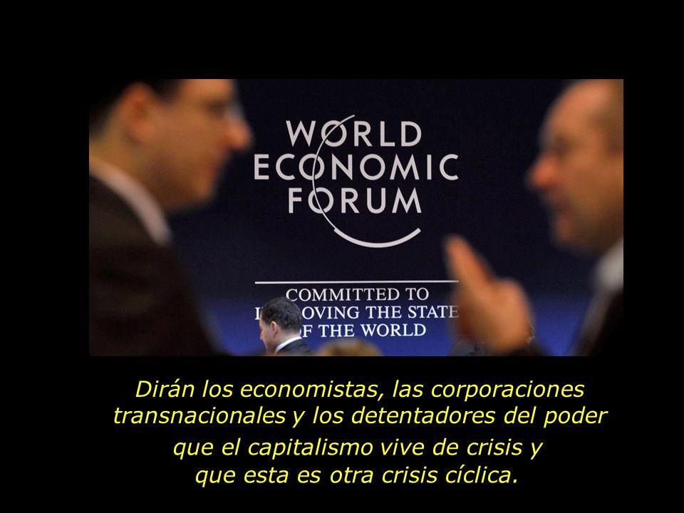 Dirán los economistas, las corporaciones transnacionales y los detentadores del poder que el capitalismo vive de crisis y que esta es otra crisis cícl