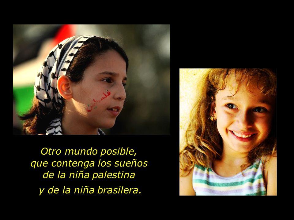Otro mundo posible, que contenga los sueños de la niña palestina y de la niña brasilera.
