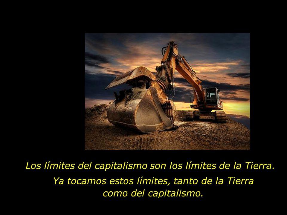 Los límites del capitalismo son los límites de la Tierra. Ya tocamos estos límites, tanto de la Tierra como del capitalismo.