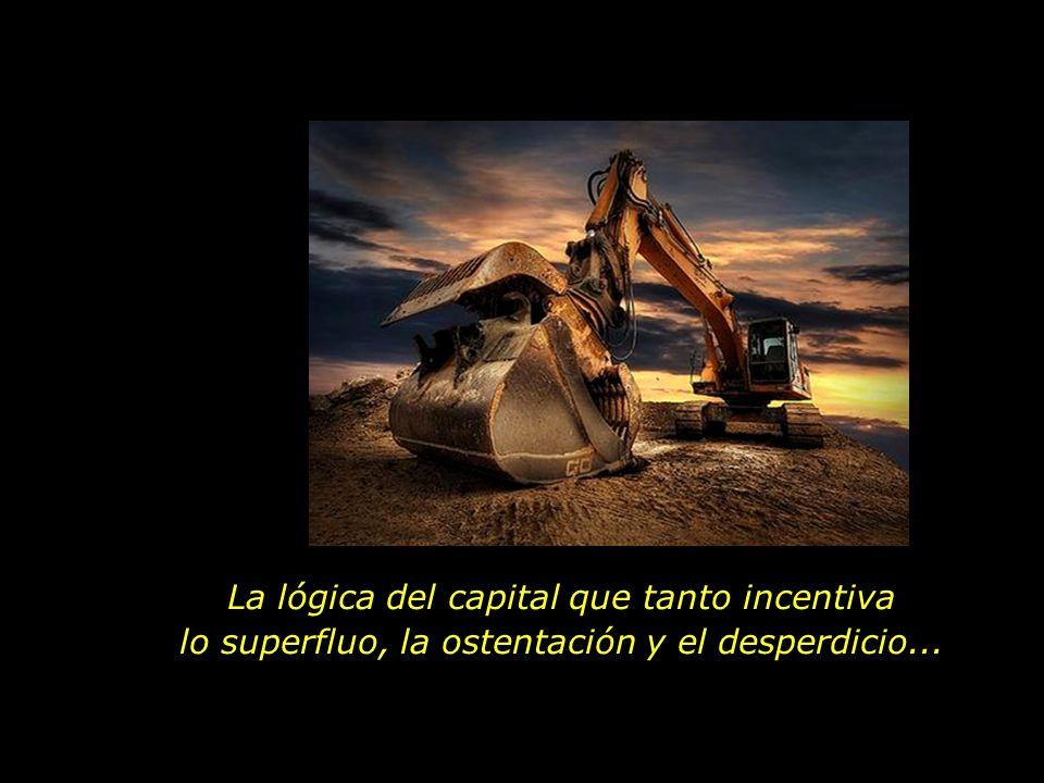 La lógica del capital que tanto incentiva lo superfluo, la ostentación y el desperdicio...