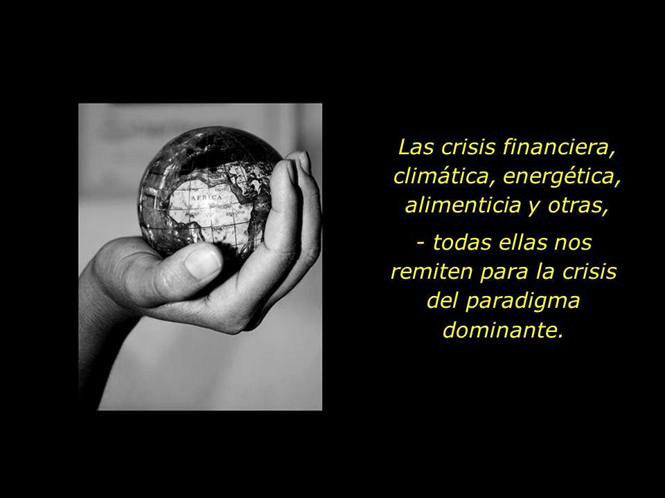 Las crisis financiera, climática, energética, alimenticia y otras, - todas ellas nos remiten para la crisis del paradigma dominante.