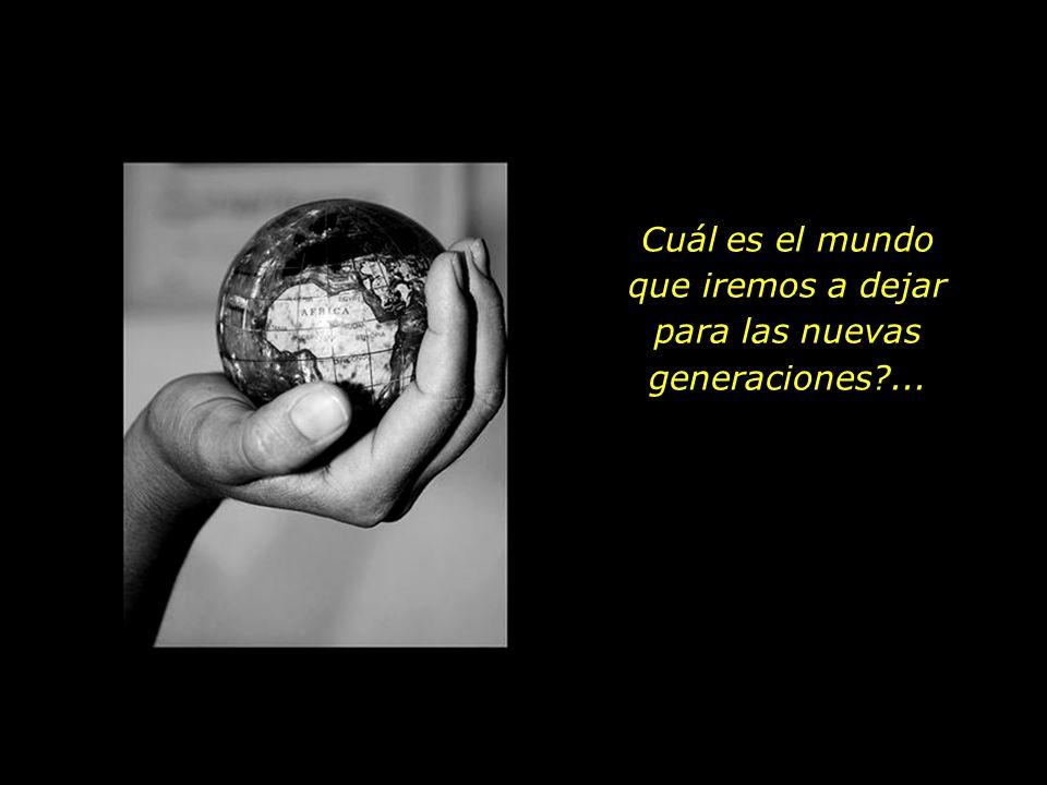 Cuál es el mundo que iremos a dejar para las nuevas generaciones?...